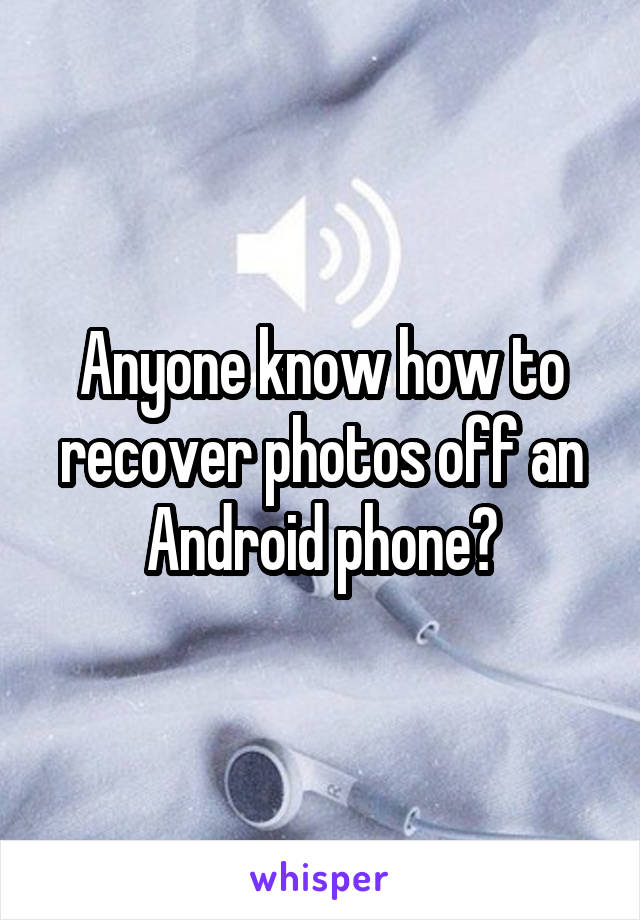 Anyone know how to recover photos off an Android phone?