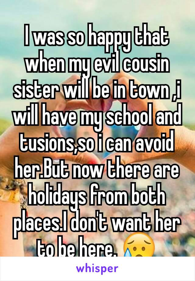 I was so happy that when my evil cousin sister will be in town ,i will have my school and tusions,so i can avoid her.But now there are holidays from both places.I don't want her to be here. 😥
