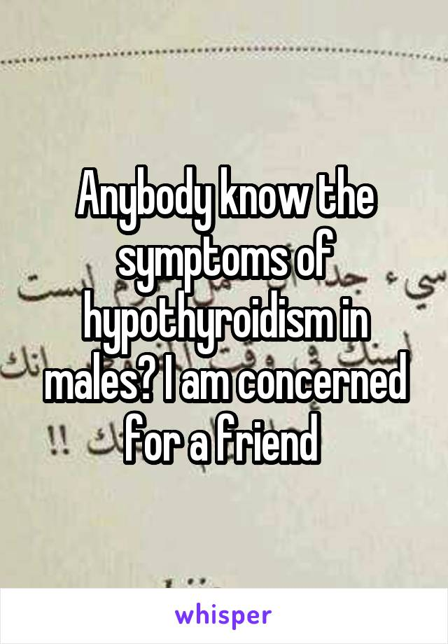 Anybody know the symptoms of hypothyroidism in males? I am concerned for a friend