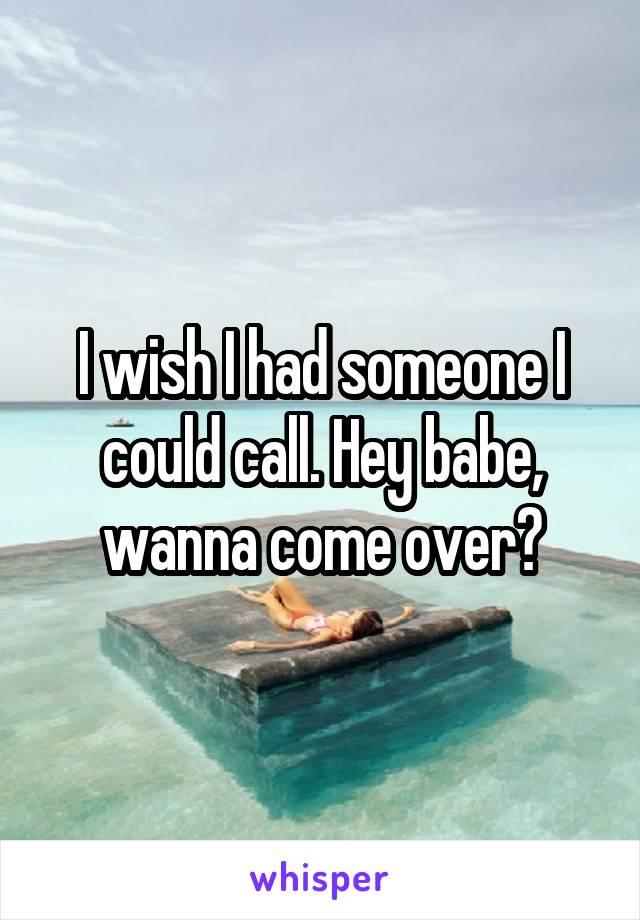 I wish I had someone I could call. Hey babe, wanna come over?
