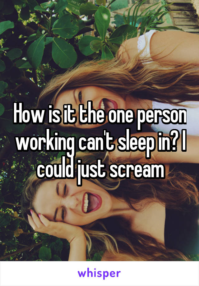 How is it the one person working can't sleep in? I could just scream