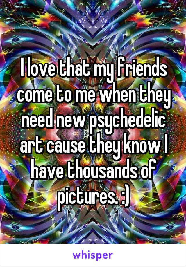 I love that my friends come to me when they need new psychedelic art cause they know I have thousands of pictures. :)