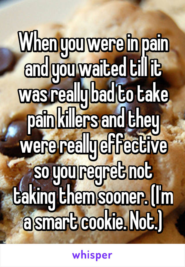 When you were in pain and you waited till it was really bad to take pain killers and they were really effective so you regret not taking them sooner. (I'm a smart cookie. Not.)
