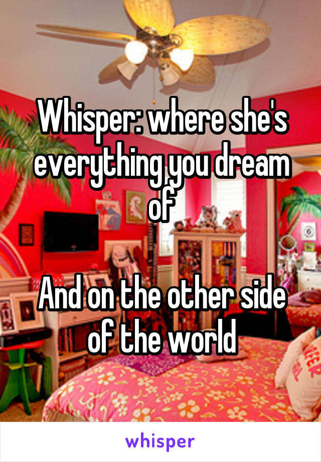 Whisper: where she's everything you dream of  And on the other side of the world