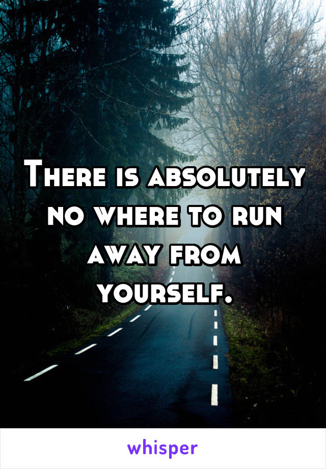 There is absolutely no where to run away from yourself.
