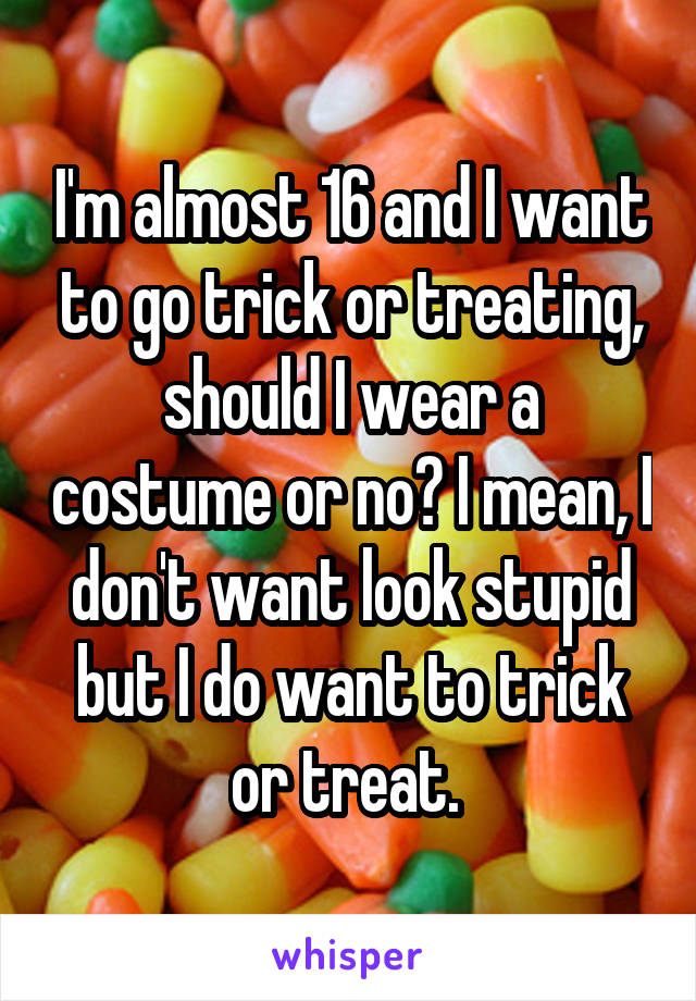 I'm almost 16 and I want to go trick or treating, should I wear a costume or no? I mean, I don't want look stupid but I do want to trick or treat.