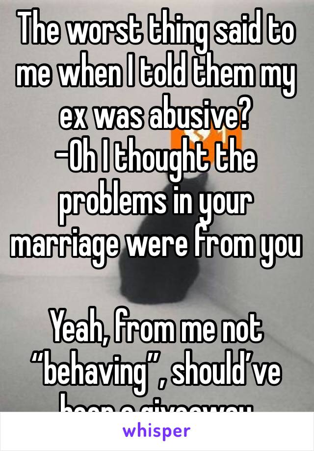 """The worst thing said to me when I told them my ex was abusive? -Oh I thought the problems in your marriage were from you  Yeah, from me not """"behaving"""", should've been a giveaway"""