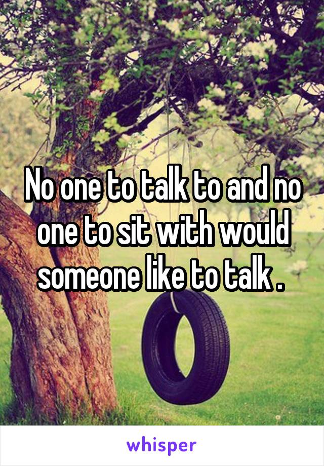 No one to talk to and no one to sit with would someone like to talk .