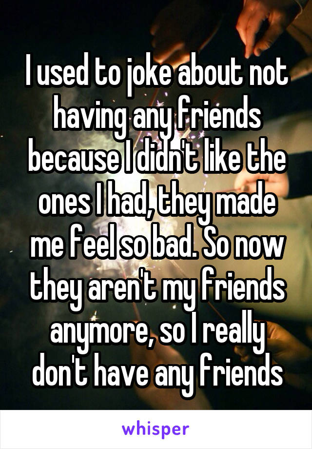 I used to joke about not having any friends because I didn't like the ones I had, they made me feel so bad. So now they aren't my friends anymore, so I really don't have any friends