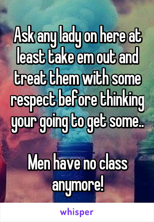 Ask any lady on here at least take em out and treat them with some respect before thinking your going to get some..  Men have no class anymore!