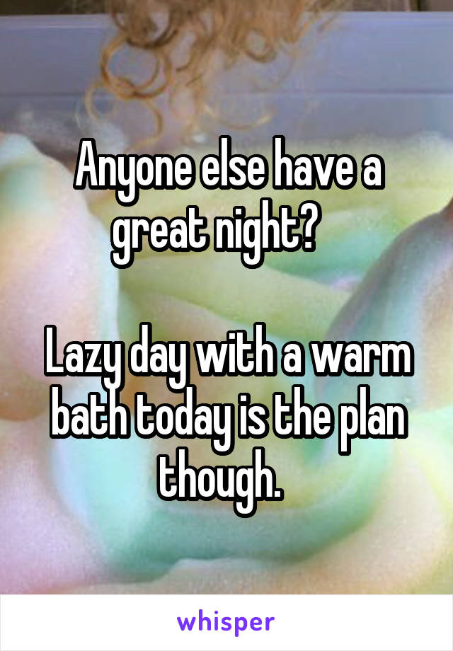 Anyone else have a great night?     Lazy day with a warm bath today is the plan though.