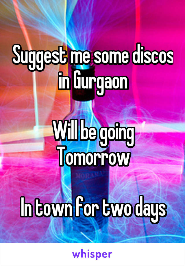 Suggest me some discos in Gurgaon  Will be going Tomorrow  In town for two days