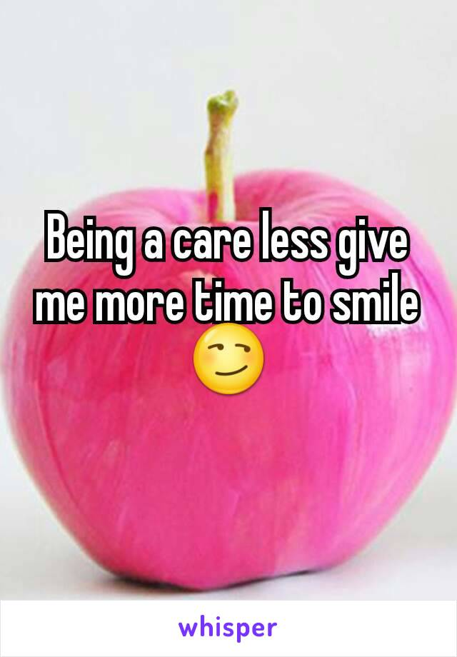 Being a care less give me more time to smile 😏