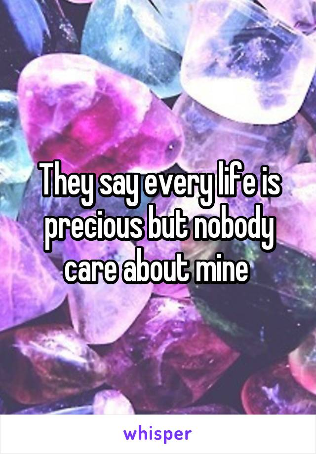 They say every life is precious but nobody care about mine