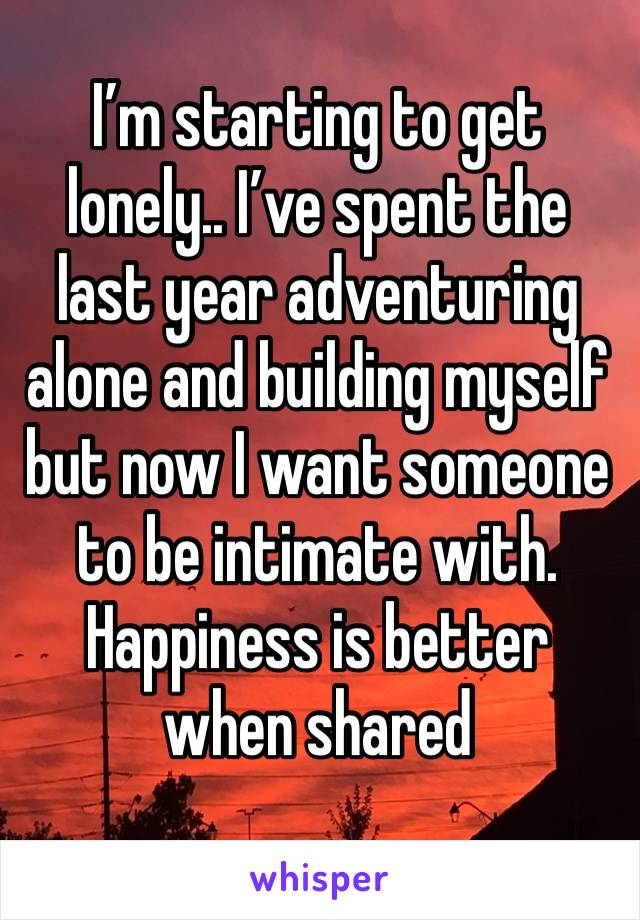 I'm starting to get lonely.. I've spent the last year adventuring alone and building myself but now I want someone to be intimate with. Happiness is better when shared