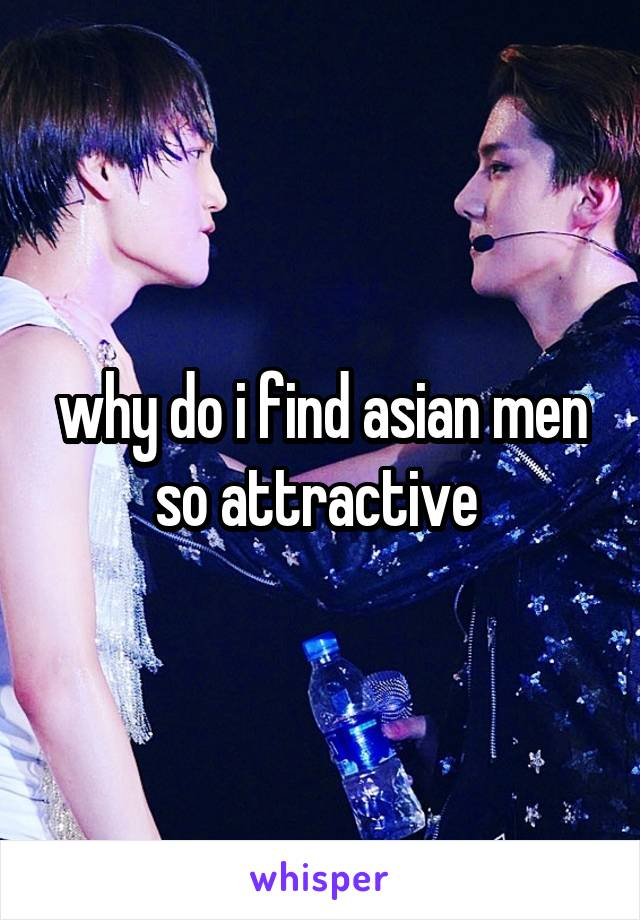 why do i find asian men so attractive