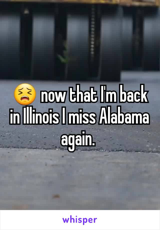 😣 now that I'm back in Illinois I miss Alabama again.