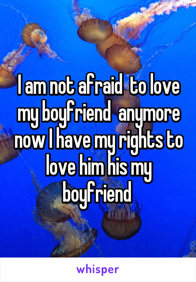 I am not afraid  to love my boyfriend  anymore now I have my rights to love him his my boyfriend