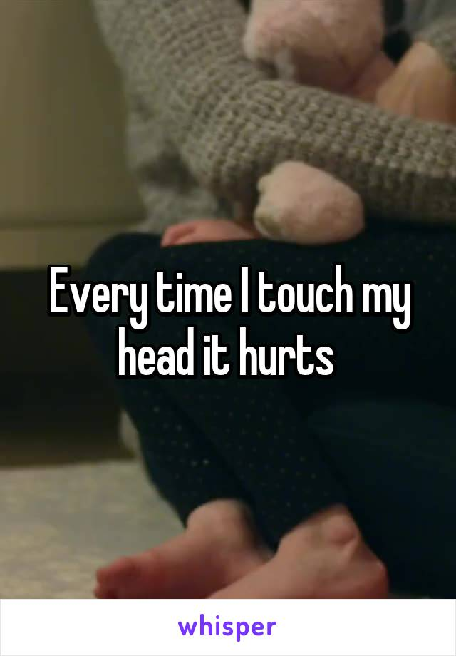 Every time I touch my head it hurts