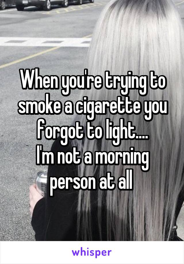 When you're trying to smoke a cigarette you forgot to light.... I'm not a morning person at all