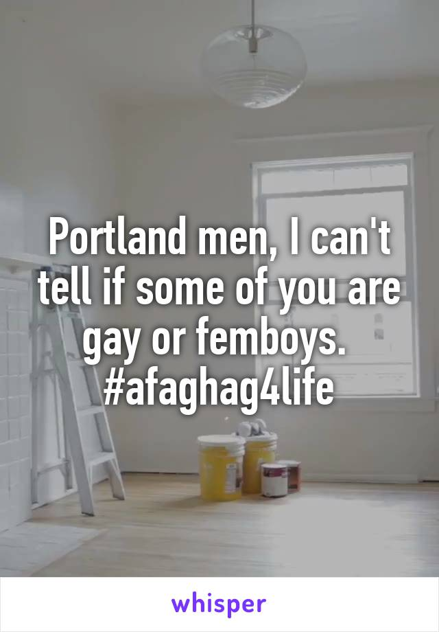 Portland men, I can't tell if some of you are gay or femboys.  #afaghag4life