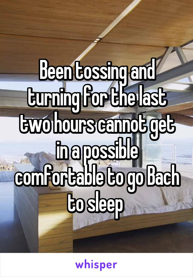 Been tossing and turning for the last two hours cannot get in a possible comfortable to go Bach to sleep