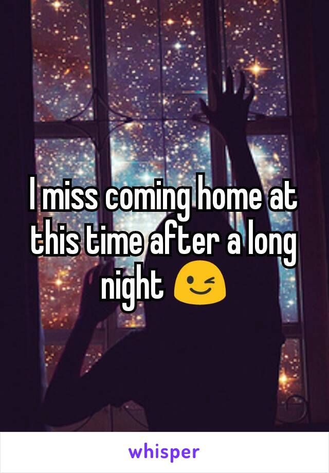 I miss coming home at this time after a long night 😉