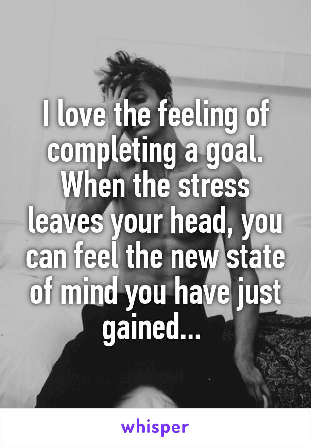 I love the feeling of completing a goal. When the stress leaves your head, you can feel the new state of mind you have just gained...