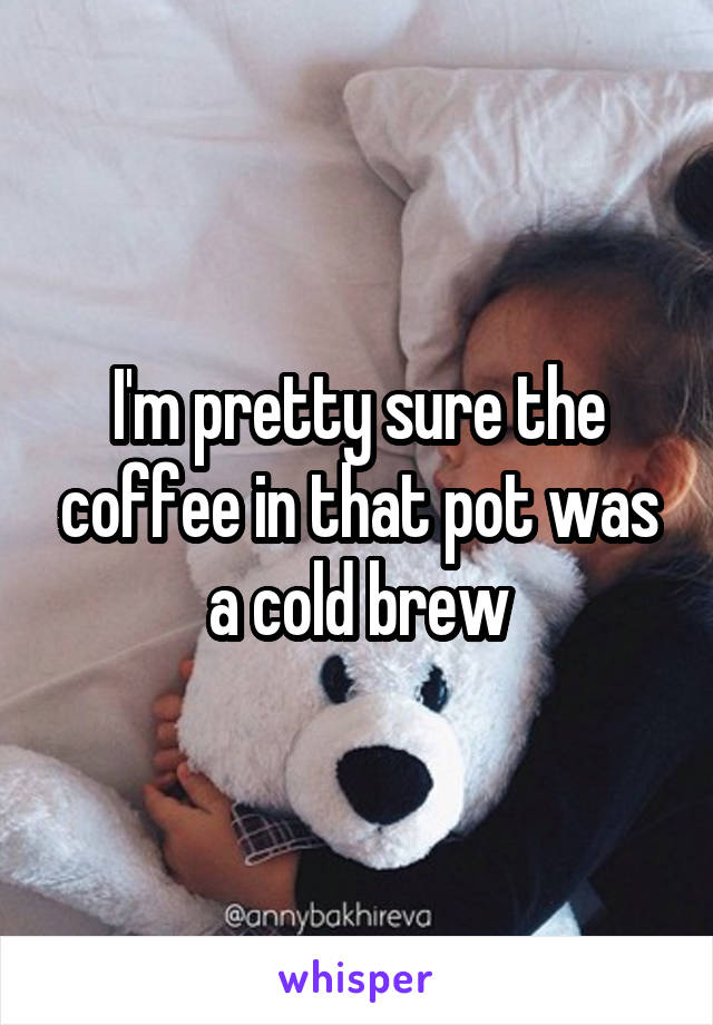 I'm pretty sure the coffee in that pot was a cold brew