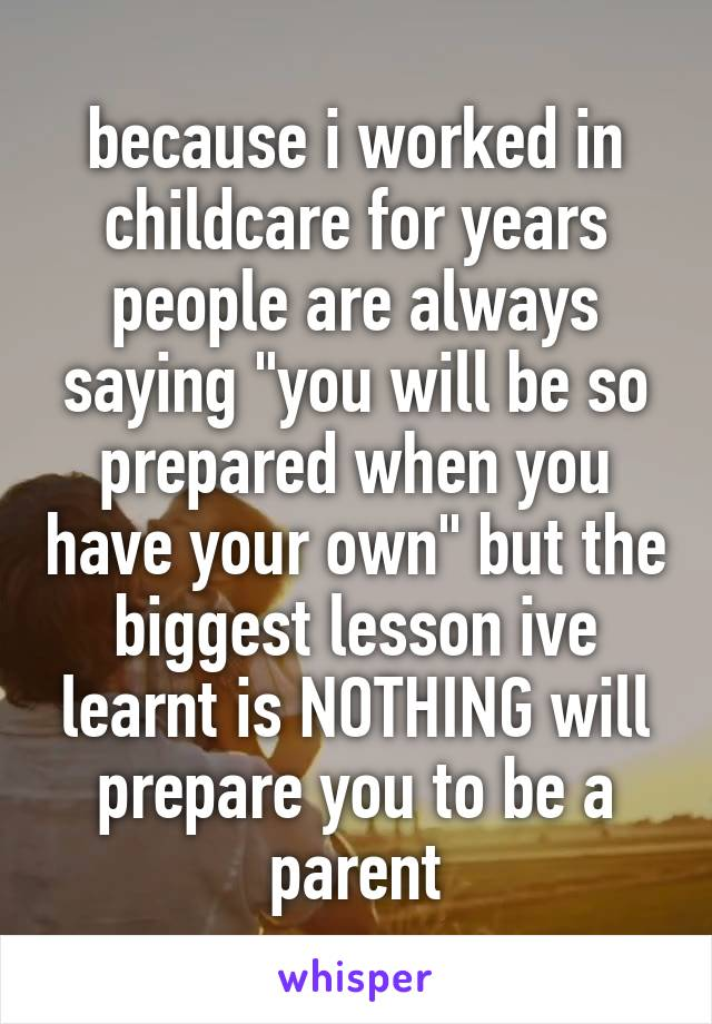 "because i worked in childcare for years people are always saying ""you will be so prepared when you have your own"" but the biggest lesson ive learnt is NOTHING will prepare you to be a parent"