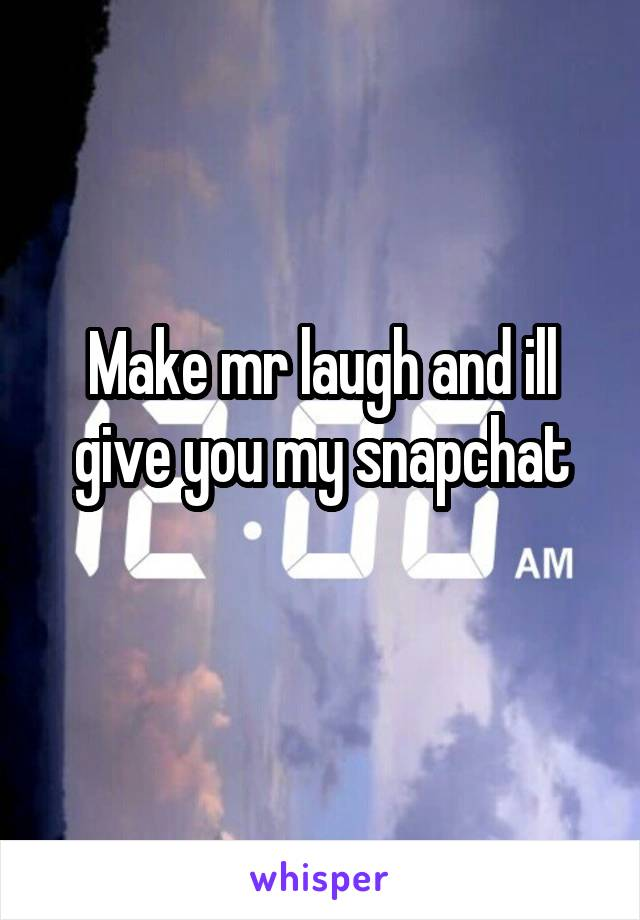 Make mr laugh and ill give you my snapchat