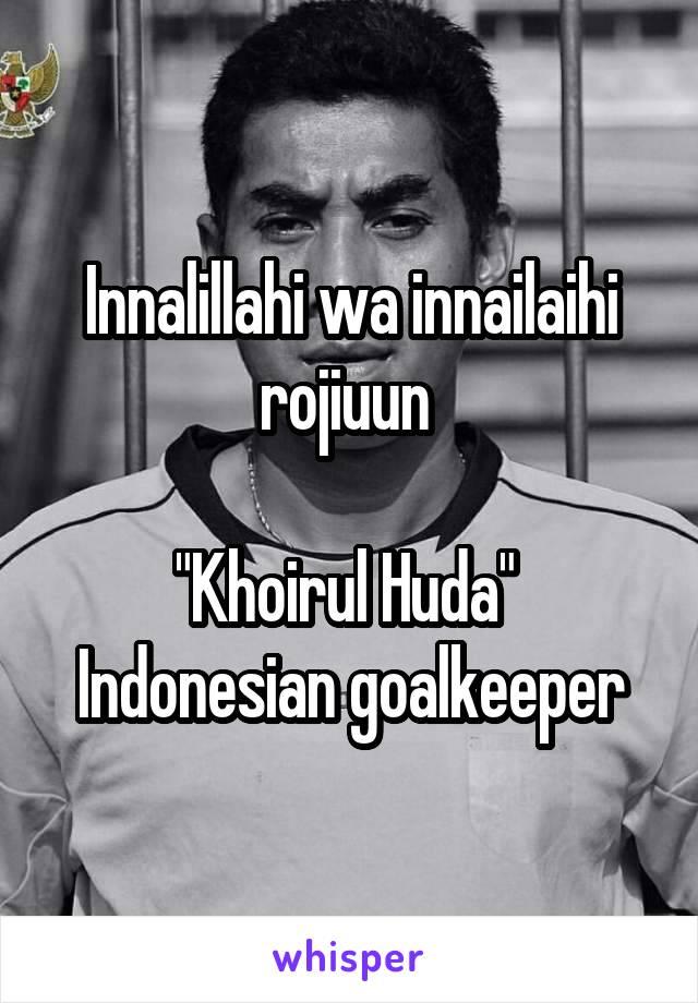 "Innalillahi wa innailaihi rojiuun   ""Khoirul Huda""  Indonesian goalkeeper"