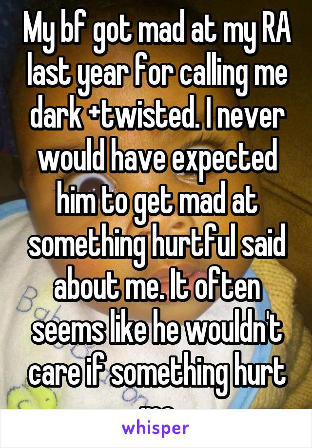 My bf got mad at my RA last year for calling me dark +twisted. I never would have expected him to get mad at something hurtful said about me. It often seems like he wouldn't care if something hurt me