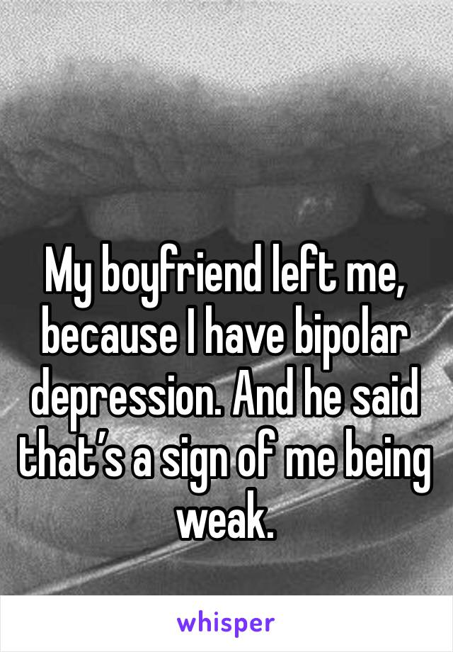 My boyfriend left me, because I have bipolar depression. And he said that's a sign of me being weak.