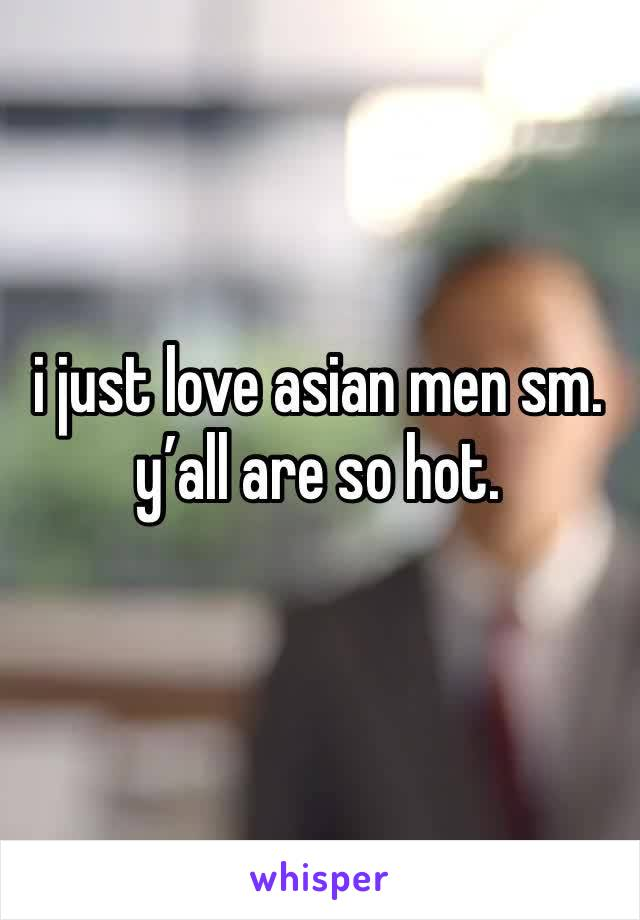 i just love asian men sm. y'all are so hot.