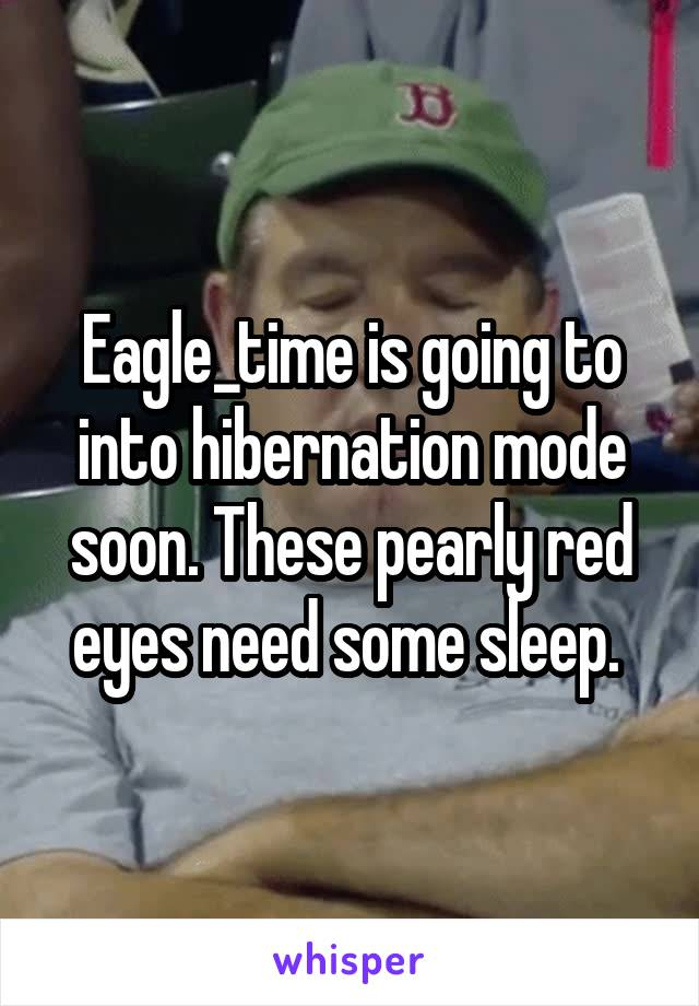 Eagle_time is going to into hibernation mode soon. These pearly red eyes need some sleep.
