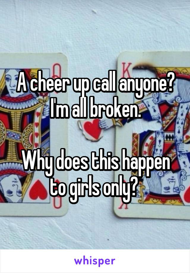 A cheer up call anyone? I'm all broken.  Why does this happen to girls only?