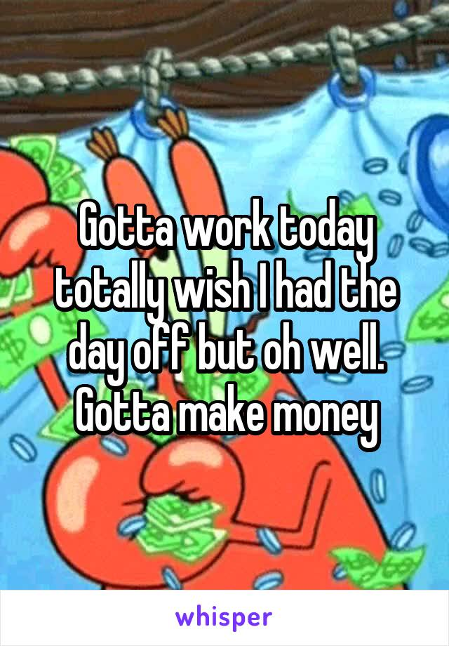 Gotta work today totally wish I had the day off but oh well. Gotta make money