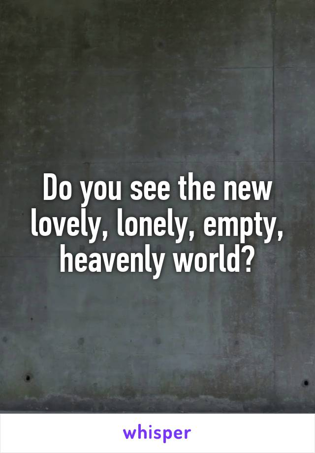 Do you see the new lovely, lonely, empty, heavenly world?