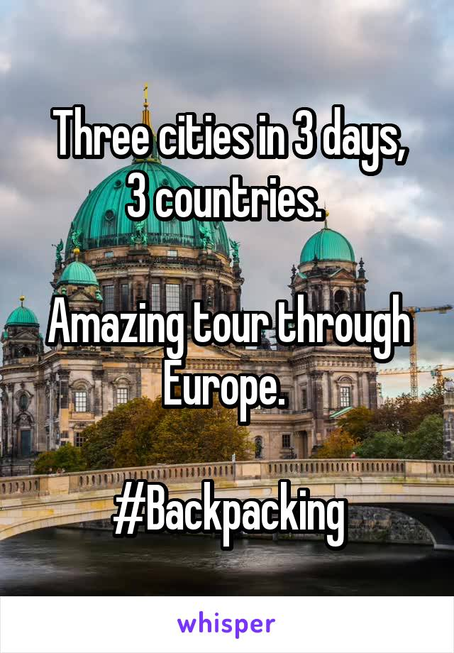 Three cities in 3 days, 3 countries.   Amazing tour through Europe.   #Backpacking