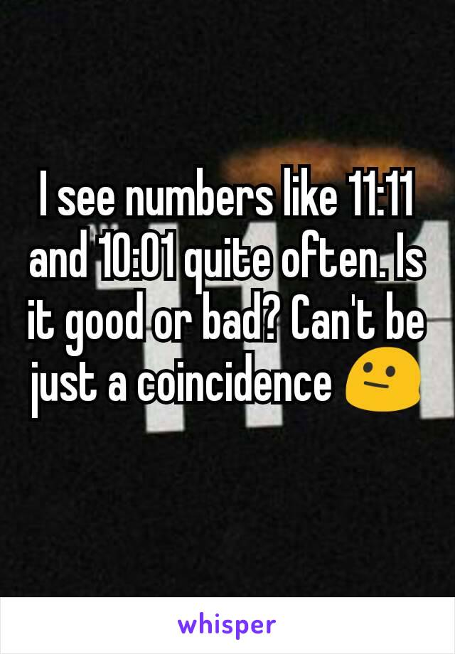 I see numbers like 11:11 and 10:01 quite often. Is it good or bad? Can't be just a coincidence 😐