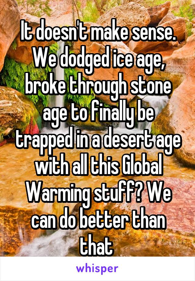 It doesn't make sense. We dodged ice age, broke through stone age to finally be trapped in a desert age with all this Global Warming stuff? We can do better than that