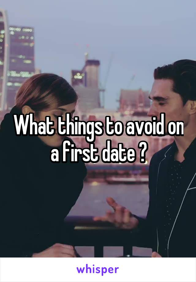 What things to avoid on a first date ?