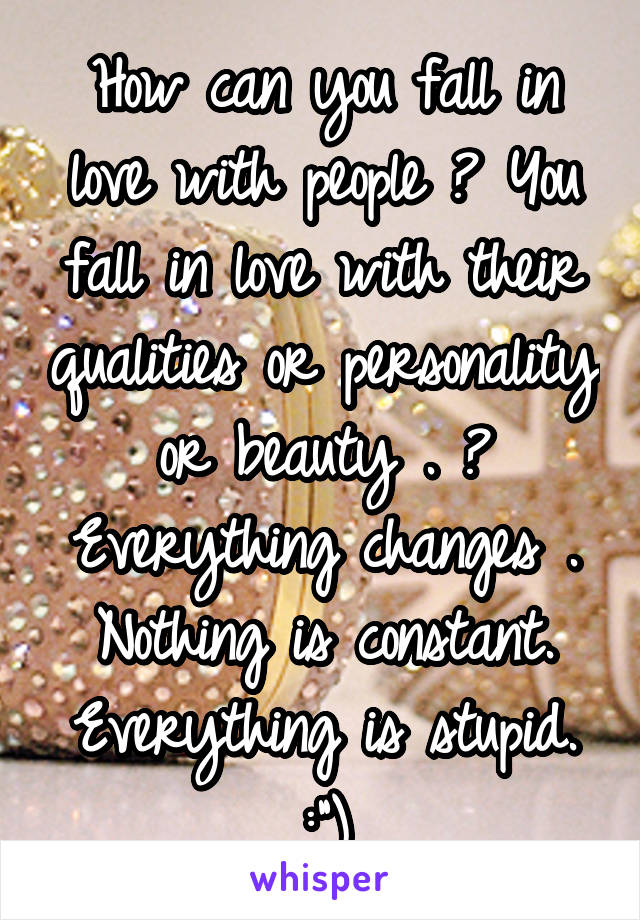 "How can you fall in love with people ? You fall in love with their qualities or personality or beauty . ? Everything changes . Nothing is constant. Everything is stupid. :"")"