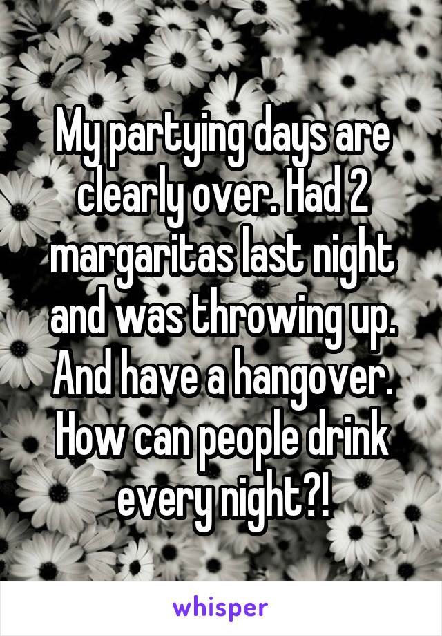 My partying days are clearly over. Had 2 margaritas last night and was throwing up. And have a hangover. How can people drink every night?!