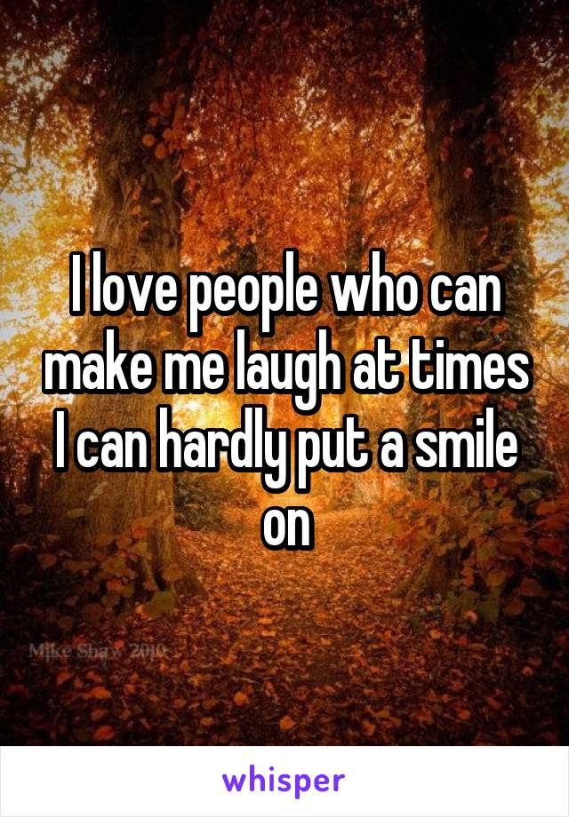 I love people who can make me laugh at times I can hardly put a smile on