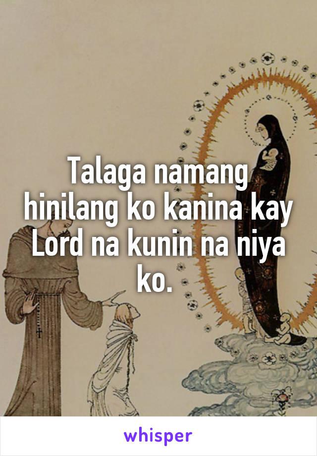 Talaga namang hinilang ko kanina kay Lord na kunin na niya ko.