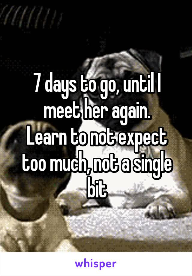 7 days to go, until I meet her again. Learn to not expect too much, not a single bit