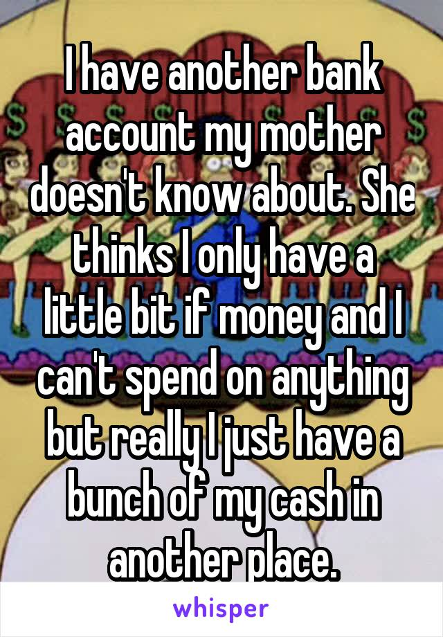 I have another bank account my mother doesn't know about. She thinks I only have a little bit if money and I can't spend on anything but really I just have a bunch of my cash in another place.