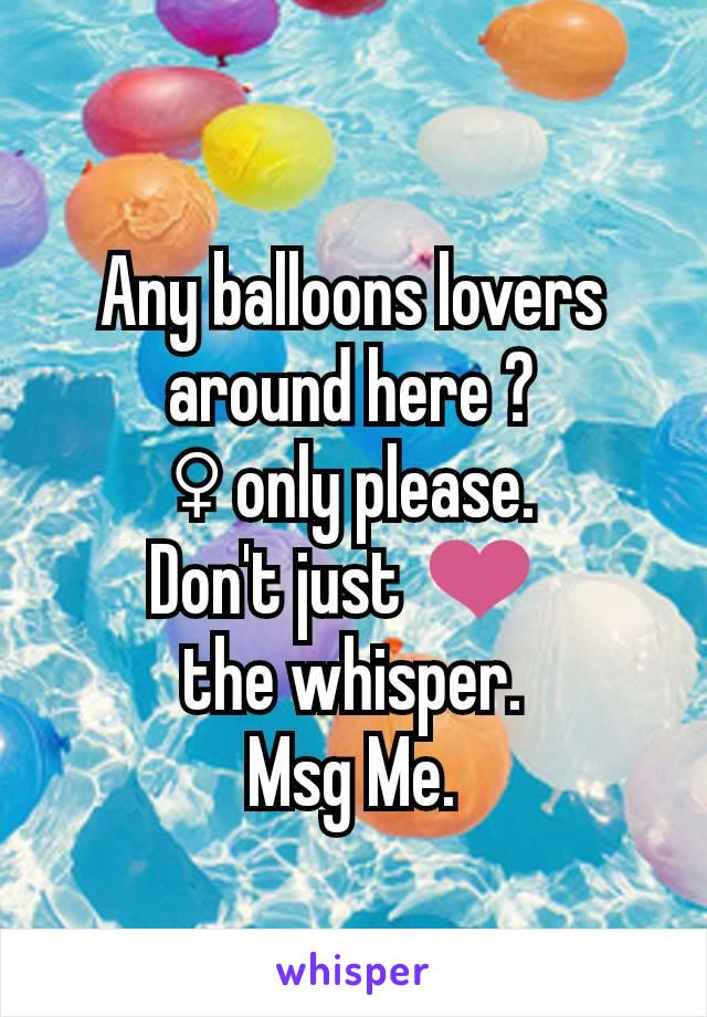 Any balloons lovers around here ? ♀ only please. Don't just ❤️  the whisper. Msg Me.